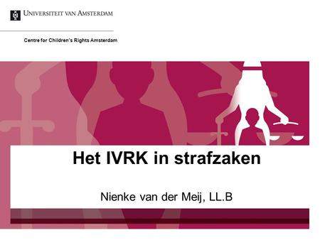 Nienke van der Meij, LL.B Centre for Children's Rights Amsterdam Het IVRK in strafzaken.