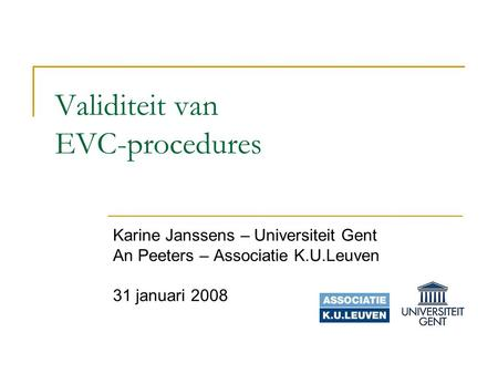 Validiteit van EVC-procedures Karine Janssens – Universiteit Gent An Peeters – Associatie K.U.Leuven 31 januari 2008.