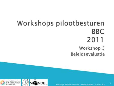 Workshop 3 Beleidsevaluatie 1 Workshops pilootbesturen BBC - Beleidsevaluatie- Starters 2011.