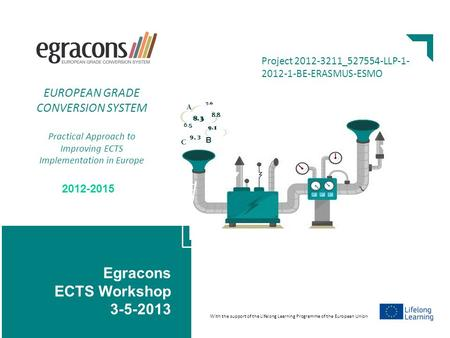 Egracons ECTS Workshop 3-5-2013 www.egracons.eu Project 2012-3211_527554-LLP-1- 2012-1-BE-ERASMUS-ESMO 2012-2015 EUROPEAN GRADE CONVERSION SYSTEM Practical.