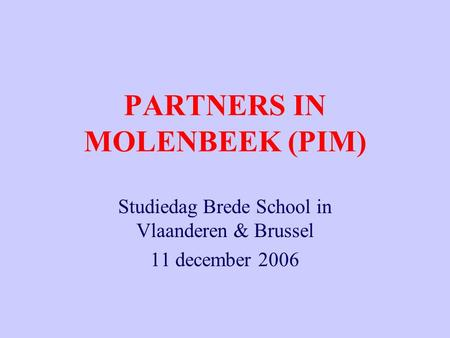 PARTNERS IN MOLENBEEK (PIM) Studiedag Brede School in Vlaanderen & Brussel 11 december 2006.