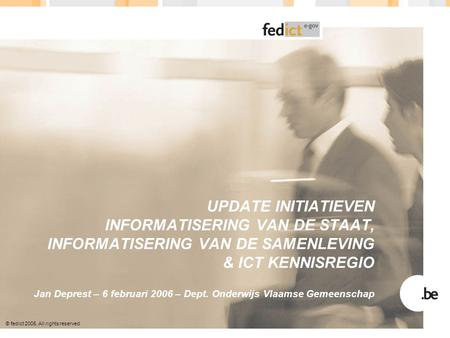 © fedict 2005. All rights reserved UPDATE INITIATIEVEN INFORMATISERING VAN DE STAAT, INFORMATISERING VAN DE SAMENLEVING & ICT KENNISREGIO Jan Deprest –