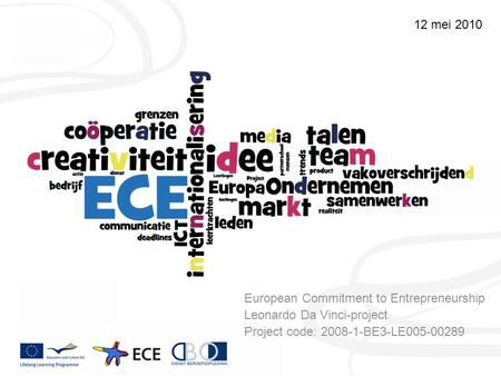 European Commitment to Entrepreneurship Leonardo Da Vinci-project Project code: 2008-1-BE3-LE005-00289 12 mei 2010.