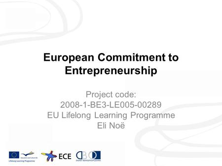 European Commitment to Entrepreneurship Project code: 2008-1-BE3-LE005-00289 EU Lifelong Learning Programme Eli Noë.