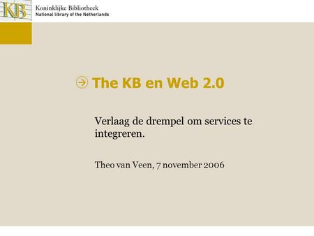 The KB en Web 2.0 Verlaag de drempel om services te integreren. Theo van Veen, 7 november 2006.