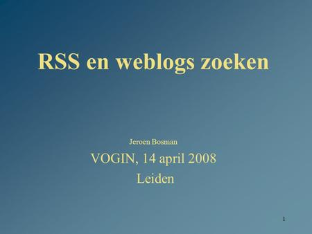 1 RSS en weblogs zoeken Jeroen Bosman VOGIN, 14 april 2008 Leiden.