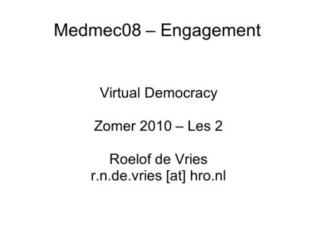 Medmec08 – Engagement Virtual Democracy Zomer 2010 – Les 2 Roelof de Vries r.n.de.vries [at] hro.nl.