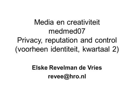 Media en creativiteit medmed07 Privacy, reputation and control (voorheen identiteit, kwartaal 2) Elske Revelman de Vries