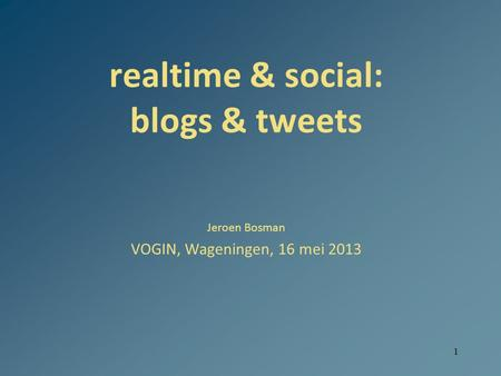 1 realtime & social: blogs & tweets Jeroen Bosman VOGIN, Wageningen, 16 mei 2013.
