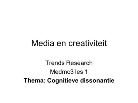 Media en creativiteit Trends Research Medmc3 les 1 Thema: Cognitieve dissonantie.