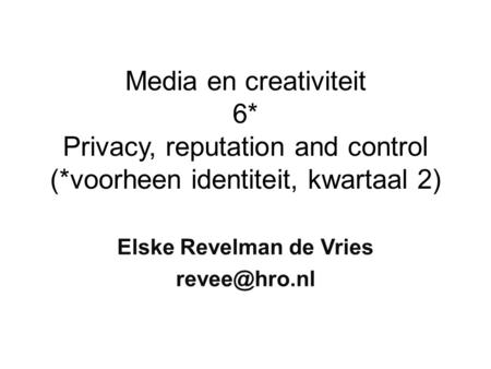 Media en creativiteit 6* Privacy, reputation and control (*voorheen identiteit, kwartaal 2) Elske Revelman de Vries