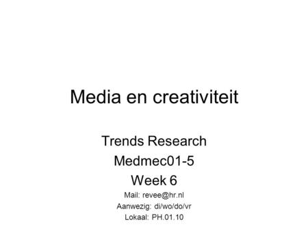 Media en creativiteit Trends Research Medmec01-5 Week 6 Mail: Aanwezig: di/wo/do/vr Lokaal: PH.01.10.