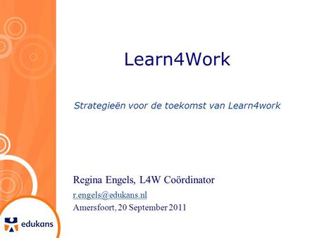 Learn4Work Strategieën voor de toekomst van Learn4work Regina Engels, L4W Coördinator Amersfoort, 20 September 2011.