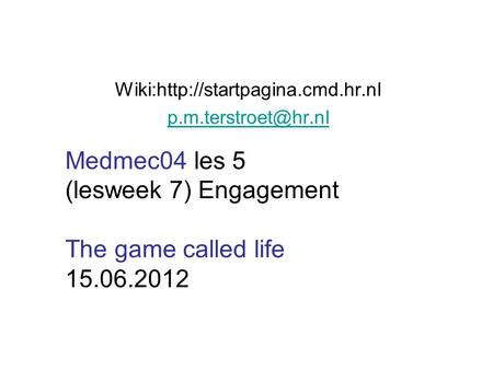 Wiki:http://startpagina.cmd.hr.nl Medmec04 les 5 (lesweek 7) Engagement The game called life 15.06.2012.
