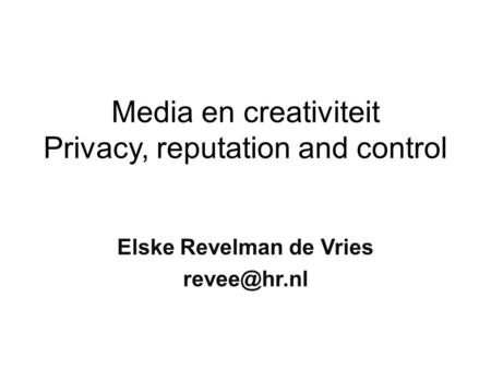 Media en creativiteit Privacy, reputation and control Elske Revelman de Vries