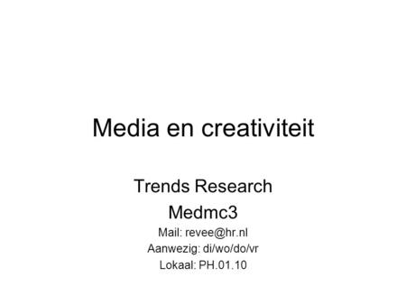 Media en creativiteit Trends Research Medmc3 Mail: Aanwezig: di/wo/do/vr Lokaal: PH.01.10.