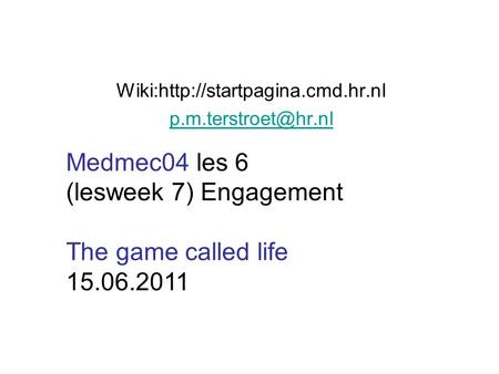 Wiki:http://startpagina.cmd.hr.nl Medmec04 les 6 (lesweek 7) Engagement The game called life 15.06.2011.