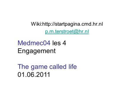 Wiki:http://startpagina.cmd.hr.nl Medmec04 les 4 Engagement The game called life 01.06.2011.