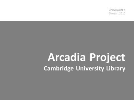 Arcadia Project Cambridge University Library DATASALON 4 5 maart 2010.