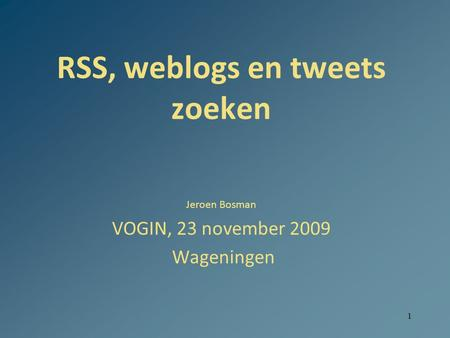1 RSS, weblogs en tweets zoeken Jeroen Bosman VOGIN, 23 november 2009 Wageningen.