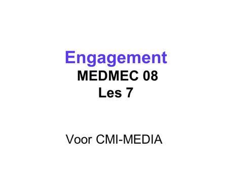 Voor CMI-MEDIA Engagement MEDMEC 08 Les 7 Engagement MEDMEC 08 Les 7.
