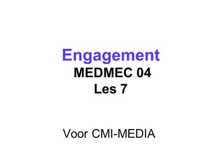 Voor CMI-MEDIA Engagement MEDMEC 04 Les 7 Engagement MEDMEC 04 Les 7.