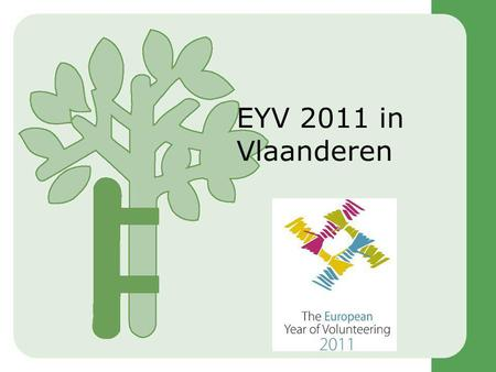EYV 2011 in Vlaanderen. Korte historiek  CEV Manifest  Lobbywerk  IP Group on Volunteering EP  Written Declaration EP  Alliantie 22 ngo's (EYV2011.