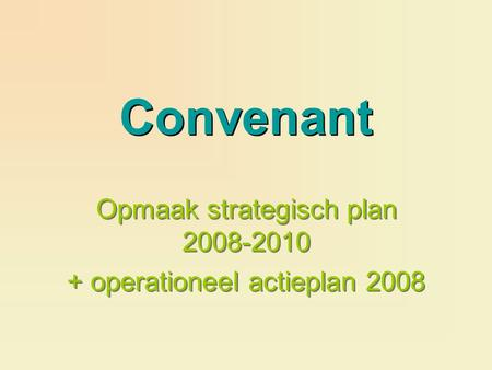 Convenant Opmaak strategisch plan 2008-2010 + operationeel actieplan 2008 Opmaak strategisch plan 2008-2010 + operationeel actieplan 2008.