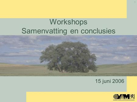 1 Workshops Samenvatting en conclusies 15 juni 2006.