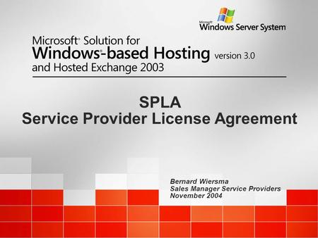 Bernard Wiersma Sales Manager Service Providers November 2004 SPLA Service Provider License Agreement.