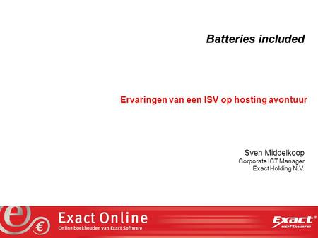 The vision at work Batteries included Ervaringen van een ISV op hosting avontuur Sven Middelkoop Corporate ICT Manager Exact Holding N.V.