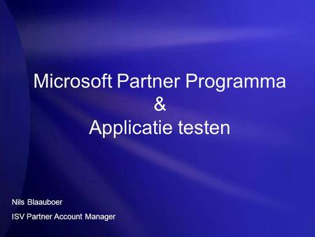 Microsoft Partner Programma & Applicatie testen Nils Blaauboer ISV Partner Account Manager.