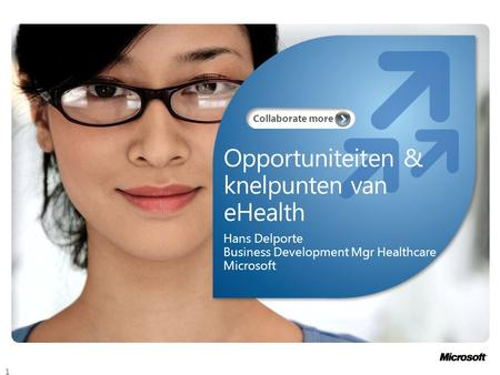 Collaborate more Opportuniteiten & knelpunten van eHealth Hans Delporte Business Development Mgr Healthcare Microsoft 1.