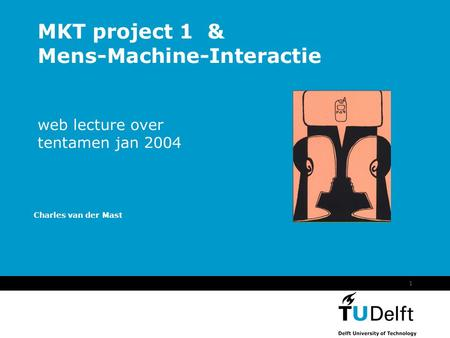 1 MKT project 1 & Mens-Machine-Interactie web lecture over tentamen jan 2004 Charles van der Mast.