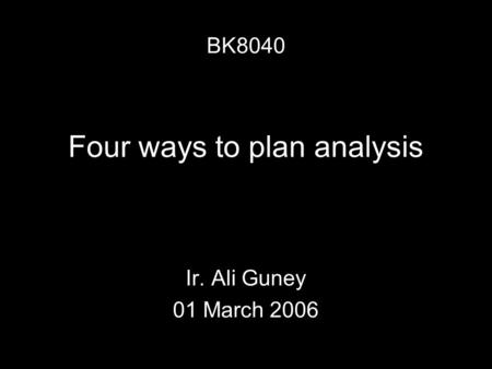 Four ways to plan analysis Ir. Ali Guney 01 March 2006 BK8040.