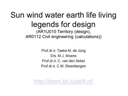 Sun wind water earth life living legends for design (AR1U010 Territory (design), AR0112 Civil engineering (calculations)) Prof.dr.ir. Taeke M. de Jong.