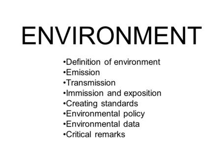 ENVIRONMENT Definition of environment Emission Transmission Immission and exposition Creating standards Environmental policy Environmental data Critical.