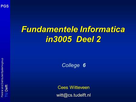 T U Delft Parallel and Distributed Systems group PGS Fundamentele Informatica in3005 Deel 2 College 6 Cees Witteveen