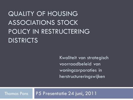 QUALITY OF HOUSING ASSOCIATIONS STOCK POLICY IN RESTRUCTERING DISTRICTS P5 Presentatie 24 juni, 2011 Thomas Pons Kwaliteit van strategisch voorraadbeleid.