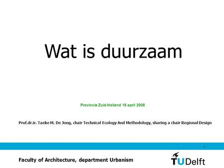 1 Wat is duurzaam Provincie Zuid-Holland 16 april 2008 Prof.dr.ir. Taeke M. De Jong, chair Technical Ecology And Methodology, sharing a chair Regional.