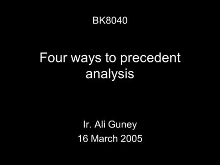 Four ways to precedent analysis Ir. Ali Guney 16 March 2005 BK8040.
