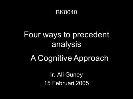 Four ways to precedent analysis Ir. Ali Guney 15 Februari 2005 BK8040 A Cognitive Approach.