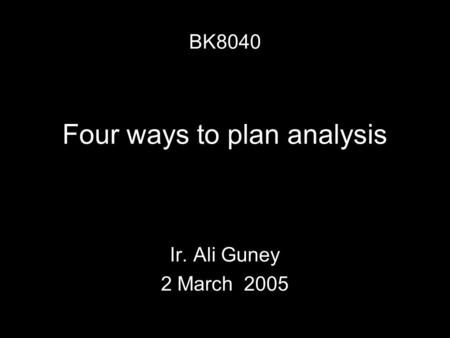 Four ways to plan analysis Ir. Ali Guney 2 March 2005 BK8040.