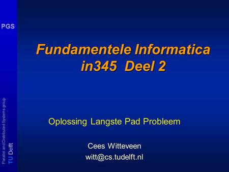 T U Delft Parallel and Distributed Systems group PGS Fundamentele Informatica in345 Deel 2 Oplossing Langste Pad Probleem Cees Witteveen