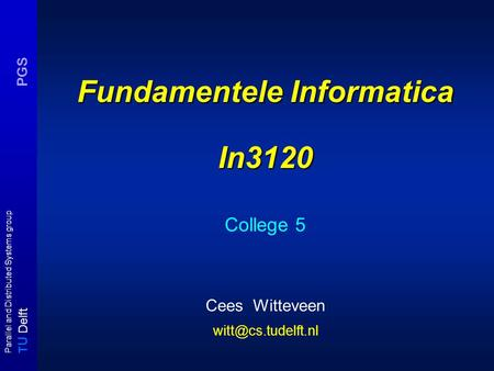 T U Delft Parallel and Distributed Systems group PGS Fundamentele Informatica In3120 College 5 Cees Witteveen
