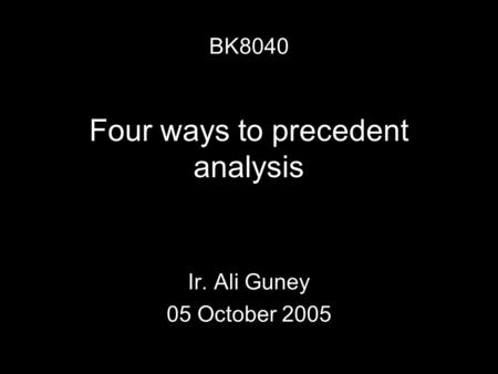 Four ways to precedent analysis Ir. Ali Guney 05 October 2005 BK8040.