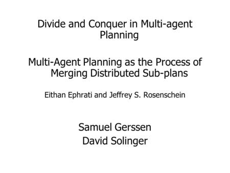 Divide and Conquer in Multi-agent Planning Multi-Agent Planning as the Process of Merging Distributed Sub-plans Eithan Ephrati and Jeffrey S. Rosenschein.
