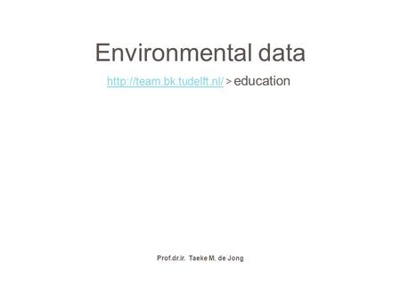 Environmental data  > education Prof.dr.ir. Taeke M. de Jong.
