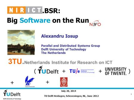 July 28, 2014 1..BSR: Big Software on the Run Alexandru Iosup Parallel and Distributed Systems Group Delft University of Technology The Netherlands TU.