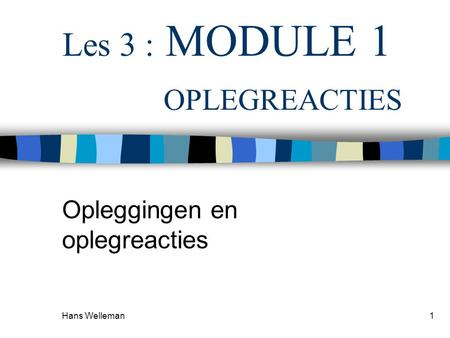 Hans Welleman1 Les 3 : MODULE 1 OPLEGREACTIES Opleggingen en oplegreacties.